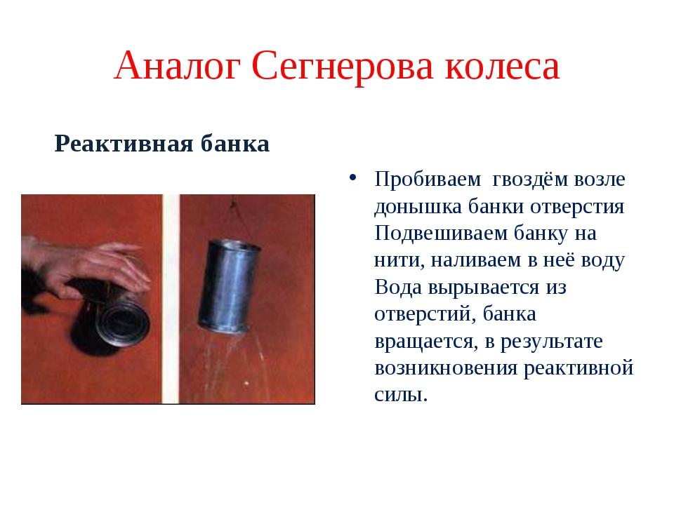 Аналог Сегнерова колеса Реактивная банка Пробиваем гвоздём возле донышка банк...