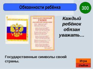 Ответ Игра Обязанности ребёнка Государственные символы своей страны. Каждый р