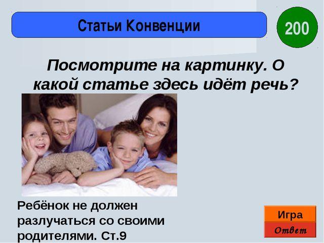 Ответ Игра Статьи Конвенции Ребёнок не должен разлучаться со своими родителям...