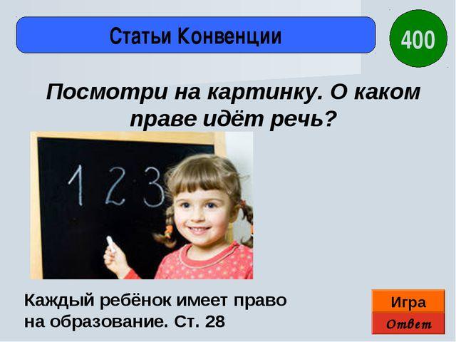 Ответ Игра Статьи Конвенции Каждый ребёнок имеет право на образование. Ст. 28...