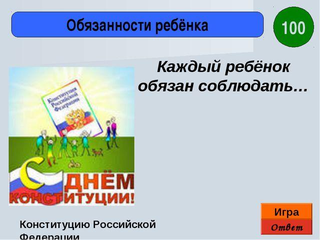 Ответ Игра Обязанности ребёнка Конституцию Российской Федерации Каждый ребёно...