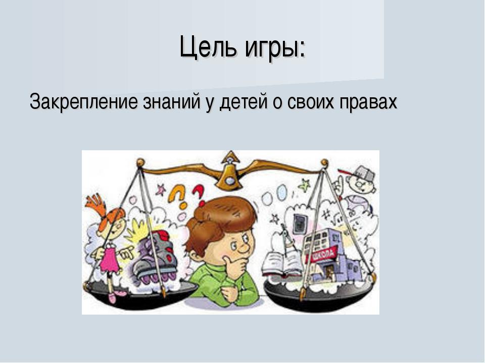 Цель игры: Закрепление знаний у детей о своих правах