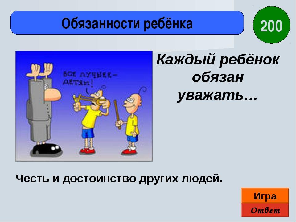 Ответ Игра Обязанности ребёнка Честь и достоинство других людей. Каждый ребён...