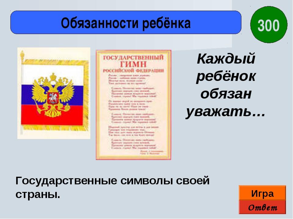 Ответ Игра Обязанности ребёнка Государственные символы своей страны. Каждый р...