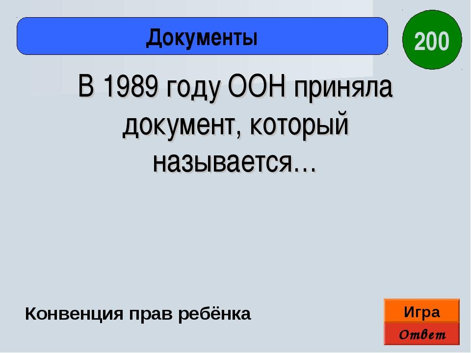 Ответ Игра Документы Конвенция прав ребёнка 200 В 1989 году ООН приняла докум...