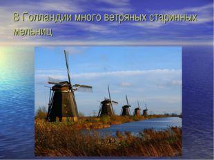 В Голландии много ветряных старинных мельниц
