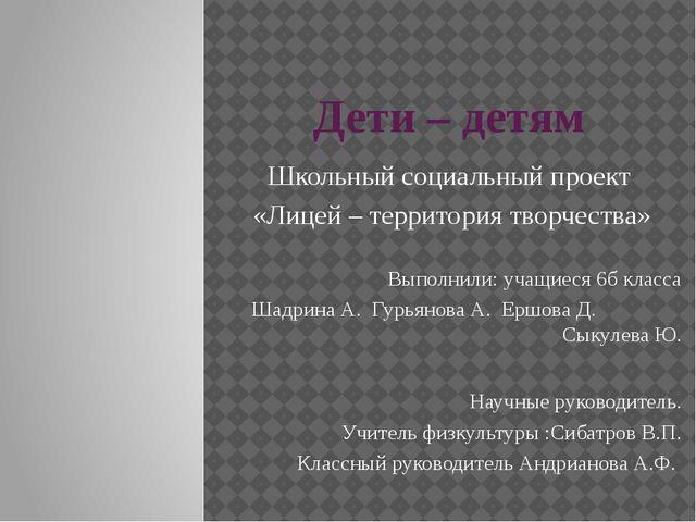 Дети – детям Школьный социальный проект «Лицей – территория творчества» Выпол...
