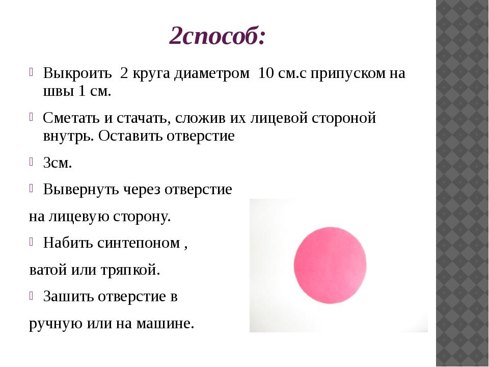 2способ: Выкроить 2 круга диаметром 10 см.с припуском на швы 1 см. Сметать и...