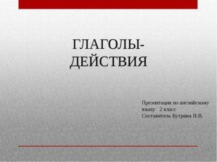 ГЛАГОЛЫ-ДЕЙСТВИЯ Презентация по английскому языку 2 класс Составитель Бутрина