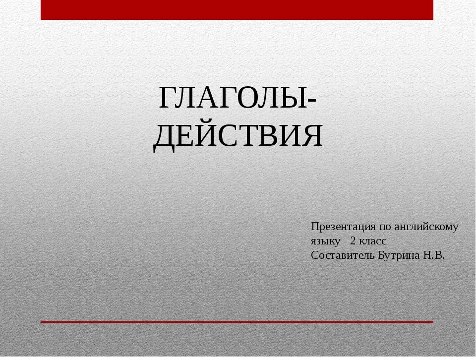 ГЛАГОЛЫ-ДЕЙСТВИЯ Презентация по английскому языку 2 класс Составитель Бутрина...