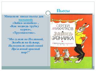 Пьесы Михалков писал пьесы для малышей: «Зайка-зазнайка» , «Как медведь трубк