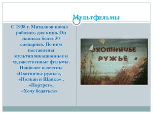 Мультфильмы С 1938 г. Михалков начал работать для кино. Он написал более 30 с