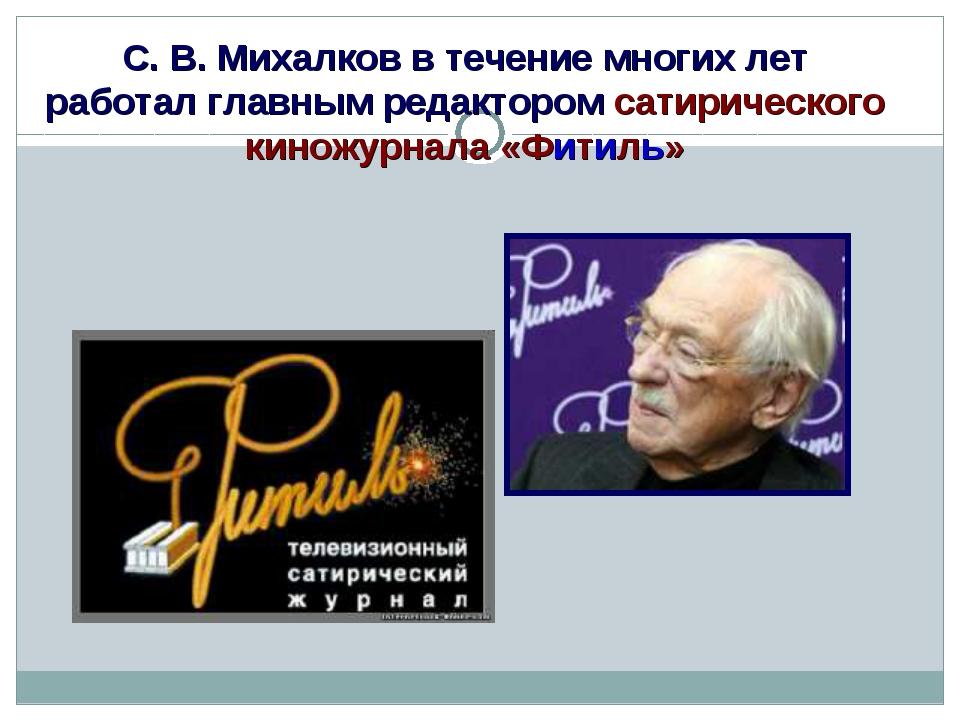 С. В. Михалков в течение многих лет работал главным редактором сатирического...