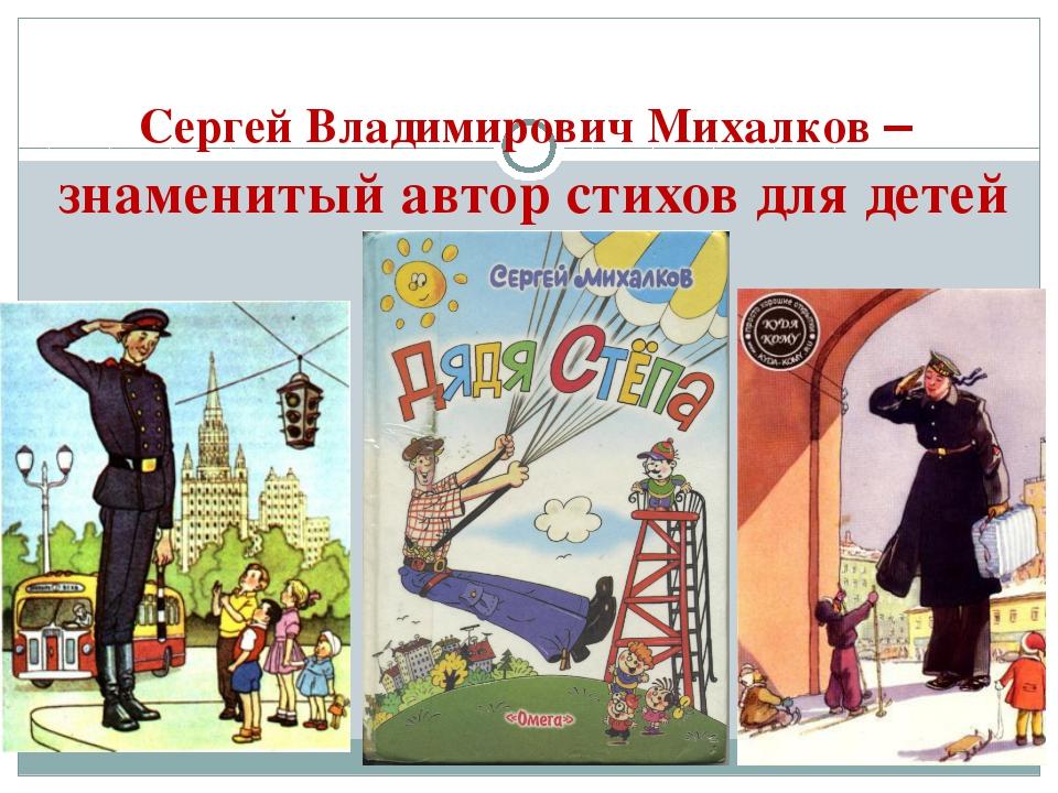 Сергей Владимирович Михалков – знаменитый автор стихов для детей