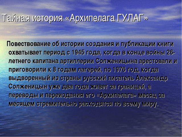 Тайная история «Архипелага ГУЛАГ» Повествование об истории создания и публика...