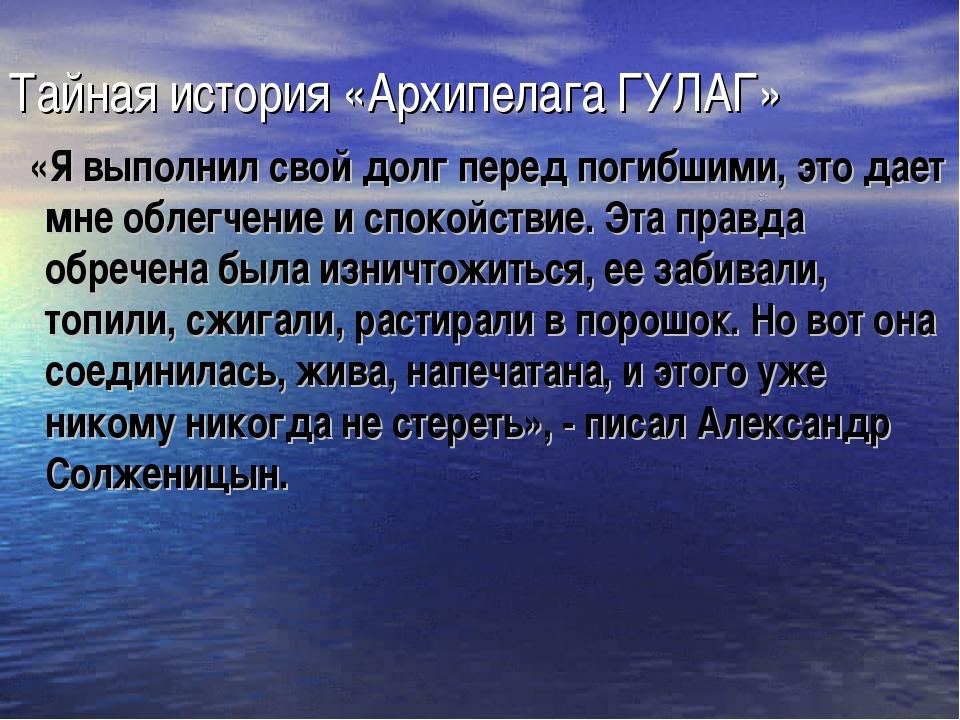 Тайная история «Архипелага ГУЛАГ» «Я выполнил свой долг перед погибшими, это...