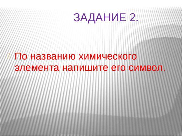 ЗАДАНИЕ 2. По названию химического элемента напишите его символ.