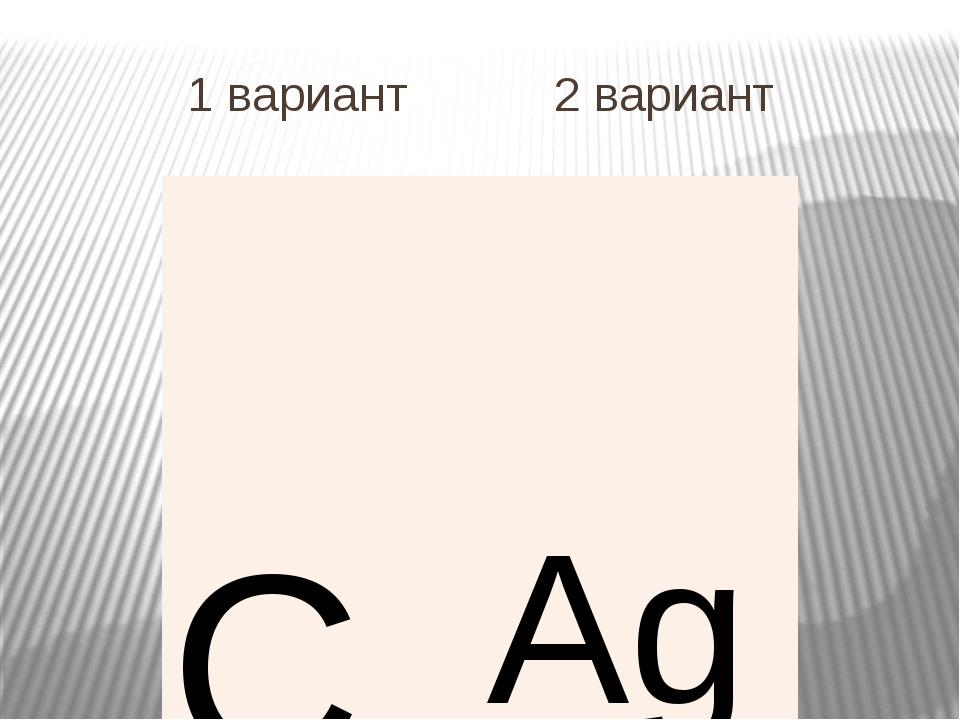 1 вариант 2 вариант C Ag