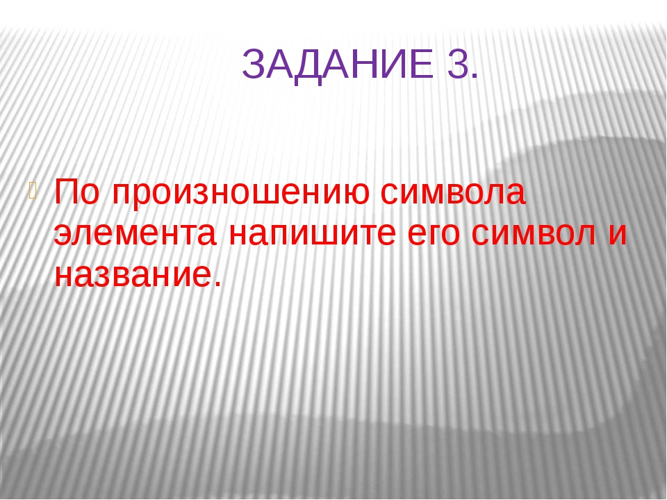 ЗАДАНИЕ 3. По произношению символа элемента напишите его символ и название.