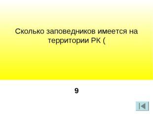 Сколько заповедников имеется на территории РК ( 9