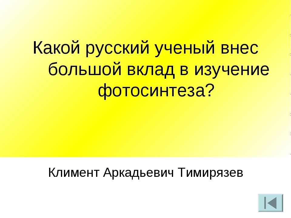 Какой русский ученый внес большой вклад в изучение фотосинтеза? Климент Аркад...