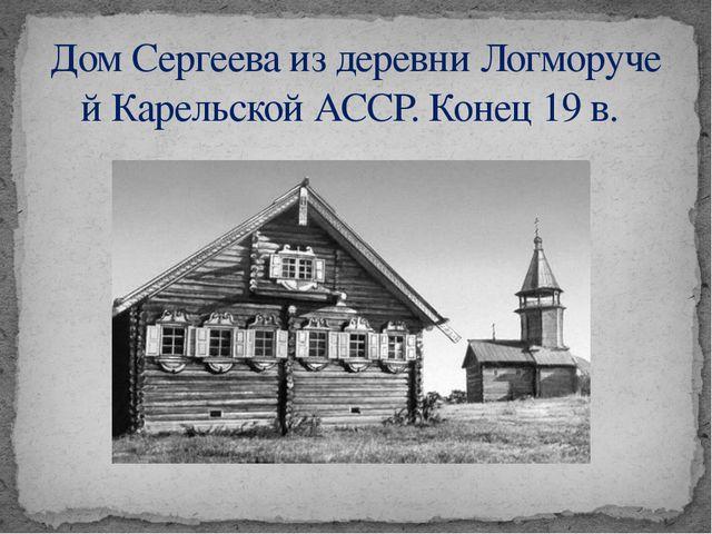 ДомСергееваиздеревниЛогморучейКарельскойАССР.Конец19в.