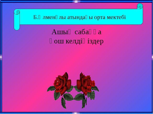 Ашық сабаққа қош келдіңіздер Б.Әлменұлы атындағы орта мектебі
