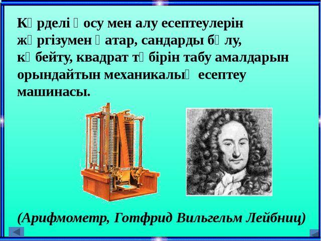 6. Готфрид Вильгельм Лейбниц ондық жүйеде жұмыс істейтін есептеуіш машинасын...