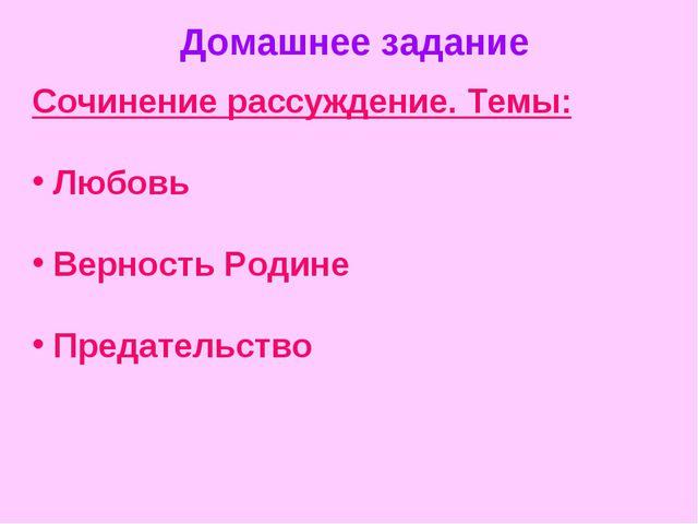 Домашнее задание Сочинение рассуждение. Темы: Любовь Верность Родине Предател...
