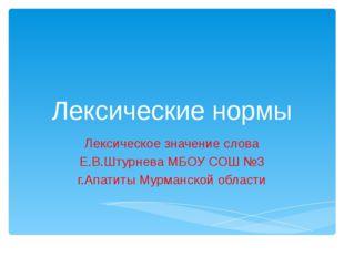 Лексические нормы Лексическое значение слова Е.В.Штурнева МБОУ СОШ №3 г.Апати