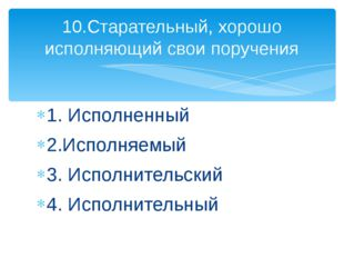 1. Исполненный 2.Исполняемый 3. Исполнительский 4. Исполнительный 10.Старател