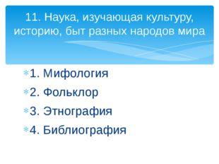 1. Мифология 2. Фольклор 3. Этнография 4. Библиография 11. Наука, изучающая к