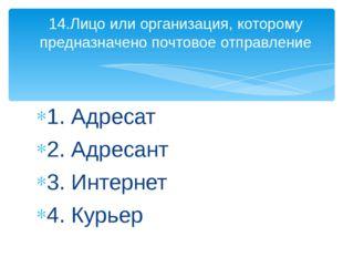 1. Адресат 2. Адресант 3. Интернет 4. Курьер 14.Лицо или организация, котором