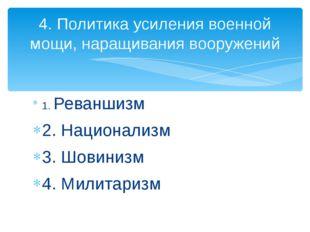 1. Реваншизм 2. Национализм 3. Шовинизм 4. Милитаризм 4. Политика усиления во