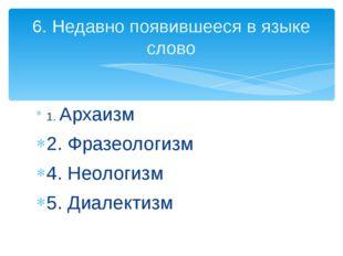 1. Архаизм 2. Фразеологизм 4. Неологизм 5. Диалектизм 6. Недавно появившееся
