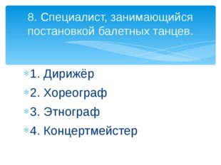1. Дирижёр 2. Хореограф 3. Этнограф 4. Концертмейстер 8. Специалист, занимающ