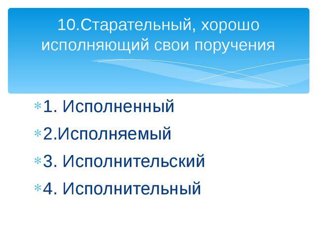 1. Исполненный 2.Исполняемый 3. Исполнительский 4. Исполнительный 10.Старател...