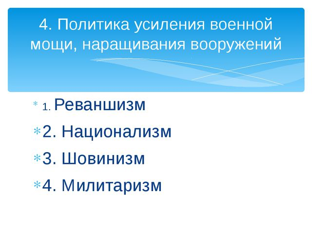 1. Реваншизм 2. Национализм 3. Шовинизм 4. Милитаризм 4. Политика усиления во...