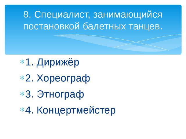 1. Дирижёр 2. Хореограф 3. Этнограф 4. Концертмейстер 8. Специалист, занимающ...