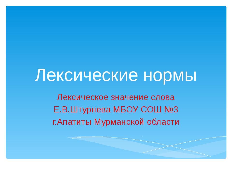 Лексические нормы Лексическое значение слова Е.В.Штурнева МБОУ СОШ №3 г.Апати...
