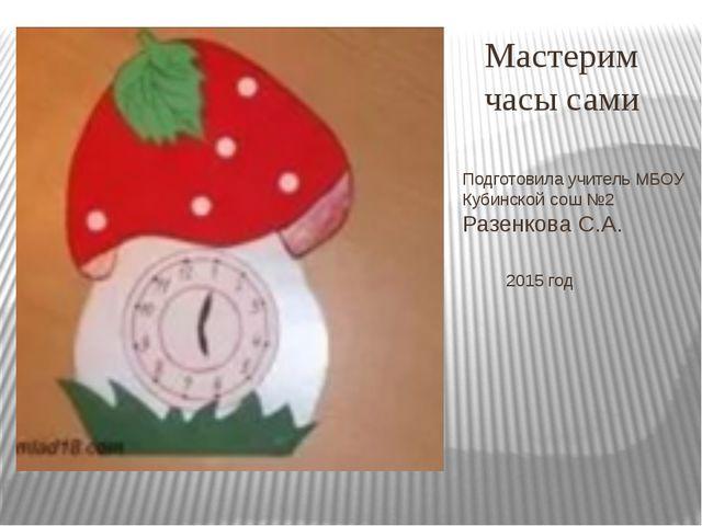 Подготовила учитель МБОУ Кубинской сош №2 Разенкова С.А. 2015 год Мастерим ча...