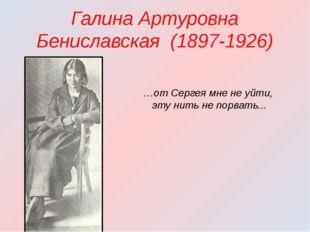Галина Артуровна Бениславская (1897-1926) …от Сергея мне не уйти, эту нить не