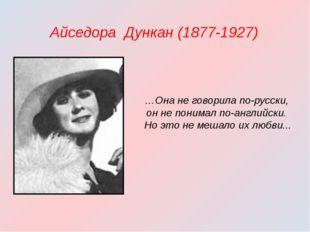 Айседора Дункан (1877-1927) …Она не говорила по-русски, он не понимал по-ан