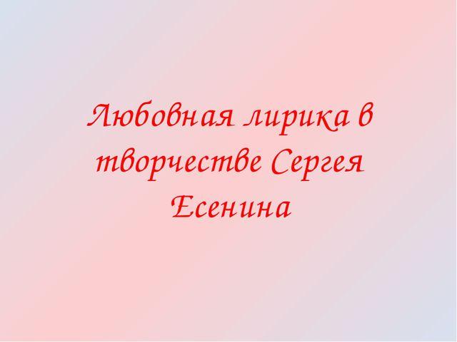 Любовная лирика в творчестве Сергея Есенина