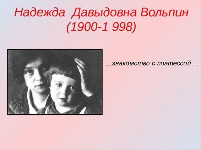 Надежда Давыдовна Вольпин(1900-1 998) …знакомство с поэтессой…