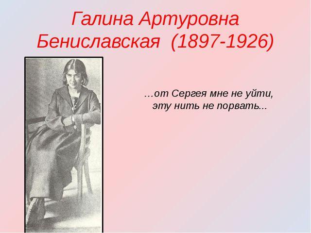 Галина Артуровна Бениславская (1897-1926) …от Сергея мне не уйти, эту нить не...