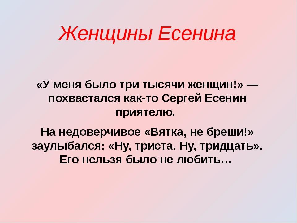 «У меня было три тысячи женщин!» — похвастался как-то Сергей Есенин приятелю...