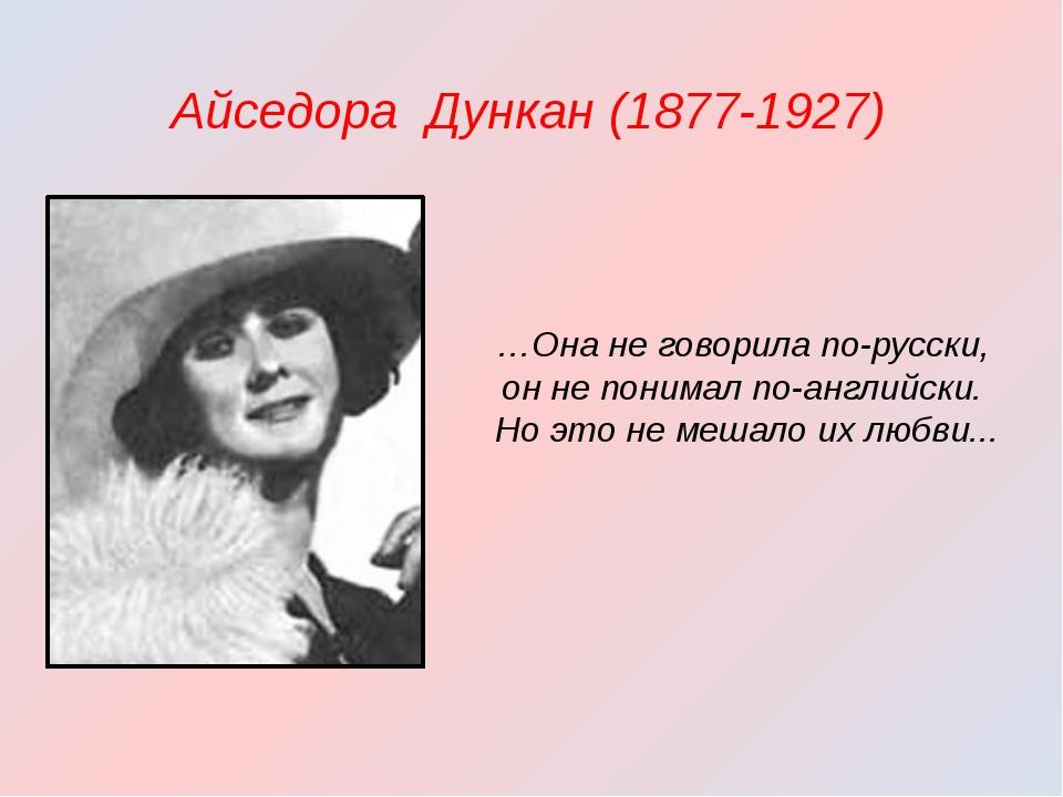 Айседора Дункан (1877-1927) …Она не говорила по-русски, он не понимал по-ан...