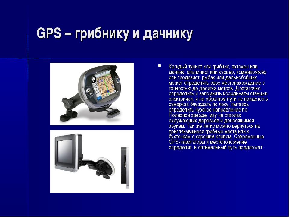 GPS – грибнику и дачнику Каждый турист или грибник, яхтсмен или дачник, альпи...