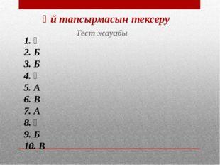 Үй тапсырмасын тексеру Тест жауабы 1. Ә 2. Б 3. Б 4. Ә 5. А 6. В 7. А 8. Ә 9.